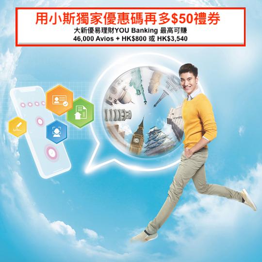 (用小斯獨家優惠碼再多$50禮券) 大新優易理財YOU Banking「e直通遙距申請」開戶加碼優惠!輕鬆放HK$50,000+SI出糧+八達通自動增值+做轉數快就有9,000 Avios!而家至2019年9月30日前經「e直通」開戶,最多仲有高達46,000 Avios  + HK$800或 HK$3,540 信用卡現金獎賞!