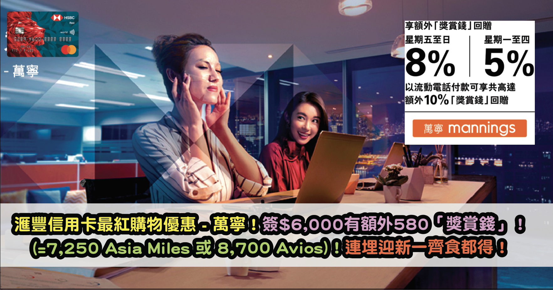滙豐信用卡最紅購物優惠 - 萬寧!簽$6,000有額外580「獎賞錢」(=7,250 Asia Miles 或 8,700 Avios)!連埋迎新一齊食都得!